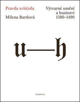 Milena Bartlová: Pravda zvítězila - Výtvarné umění a husitství 1380-1490 cena od 593 Kč