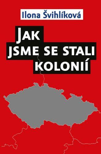 Ilona Švihlíková: Jak jsme se stali kolonií cena od 161 Kč