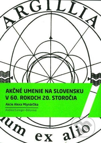 Andrea Euringer-Bátorová: Akčné umenie na Slovensku v 60. rokoch 20. storočia cena od 400 Kč