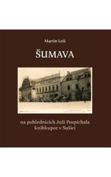 Martin Leiš: Šumava na pohlednicích Joži Pospíchala, knihkupce v Sušici cena od 558 Kč