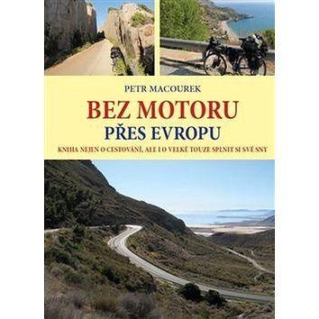 Petr Macourek Bez motoru přes Evropu: Kniha nejen o cestování, ale i o velké touze splnit si své sny cena od 255 Kč