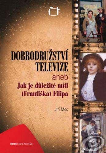 Česká televize Dobrodružství televize aneb Jak je důležité míti (Františka) Filipa cena od 0,00 €