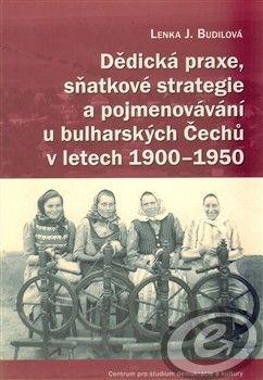 Centrum pro studium demokracie a kultury (CDK) Dědická praxe, sňatkové strategie a pojmenovávání u bulharských Čechů v letech 1900–1950 - Lenka Budilová cena od 0,00 €