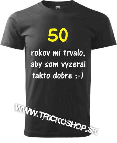Tričko 50 ROKOV MI TRVALO,ABY SOM VYZERAL TAKTO DOBRE