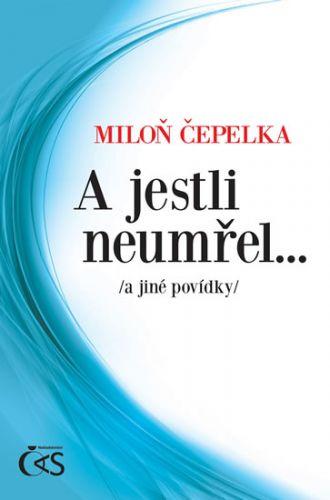 A jestli neumřel… a jiné povídky (Miloň Čepelka) cena od 0,00 €